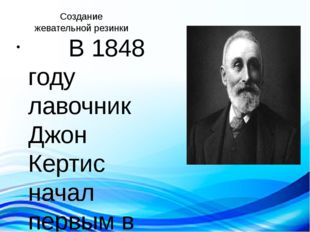 Создание жевательной резинки В 1848 году лавочник Джон Кертис начал первым в