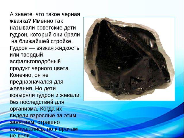 А знаете, что такое черная жвачка? Именно так называли советские дети гудрон...