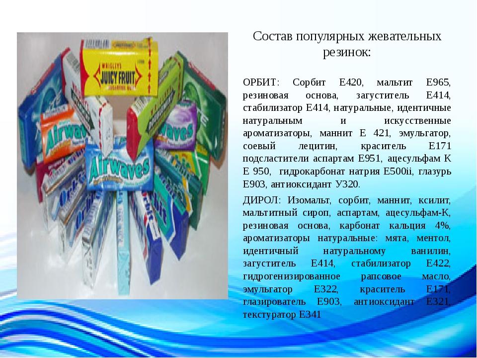 Состав популярных жевательных резинок: ОРБИТ: Сорбит Е420, мальтит Е965, рез...