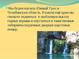 Мы будем изучать Южный Урал и Челябинскую область. В каком ещё краю вы сможет