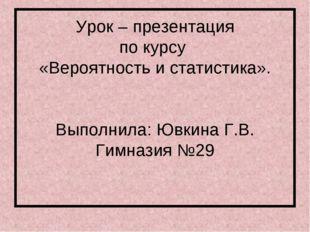 Урок – презентация по курсу «Вероятность и статистика». Выполнила: Ювкина Г.В