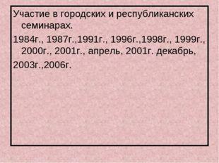 Участие в городских и республиканских семинарах. 1984г., 1987г.,1991г., 1996г