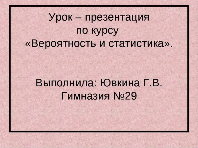 Урок – презентация по курсу «Вероятность и статистика». Выполнила: Ювкина Г.В...