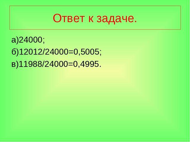 Ответ к задаче. а)24000; б)12012/24000=0,5005; в)11988/24000=0,4995.