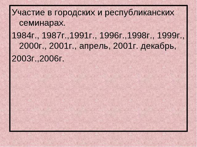 Участие в городских и республиканских семинарах. 1984г., 1987г.,1991г., 1996г...