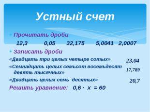 Прочитать дроби 12,3 0,05 32,175 5,0041 2,0007 Записать дроби «Двадцать три ц