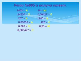 2453 = А 68 = Ы 24530 = П 0,00427 = Е 257 = К 1280 = Б 0,00035 = Ь 128 = Н 0