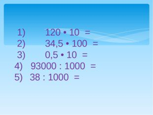 1) 120 • 10 = 2) 34,5 • 100 = 3) 0,5 • 10 = 4) 93000 : 1000 = 5) 38 : 10