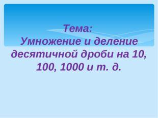 Тема: Умножение и деление десятичной дроби на 10, 100, 1000 и т. д.