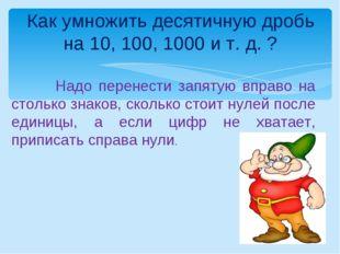 Как умножить десятичную дробь на 10, 100, 1000 и т. д. ? Надо перенести запят