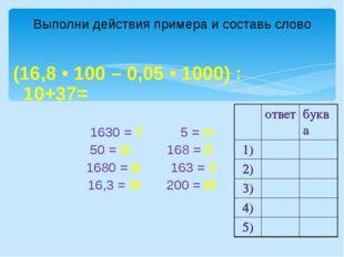 Выполни действия примера и составь слово (16,8 • 100 – 0,05 • 1000) : 10+37=