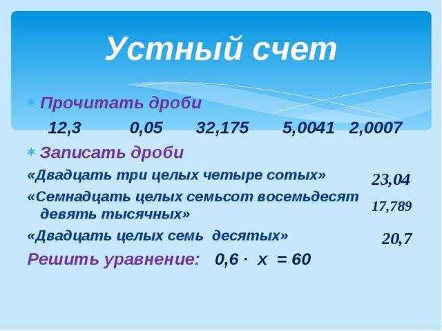 Прочитать дроби 12,3 0,05 32,175 5,0041 2,0007 Записать дроби «Двадцать три ц...