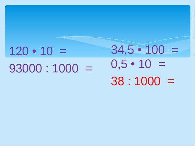 120 • 10 = 93000 : 1000 = 34,5 • 100 = 0,5 • 10 = 38 : 1000 =