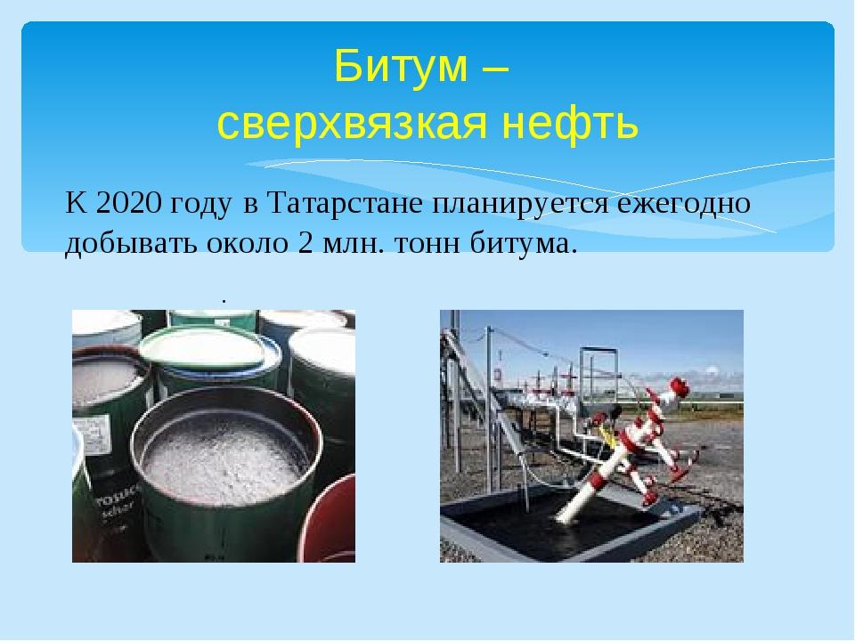 Битум – сверхвязкая нефть . К 2020 году в Татарстане планируется ежегодно до...