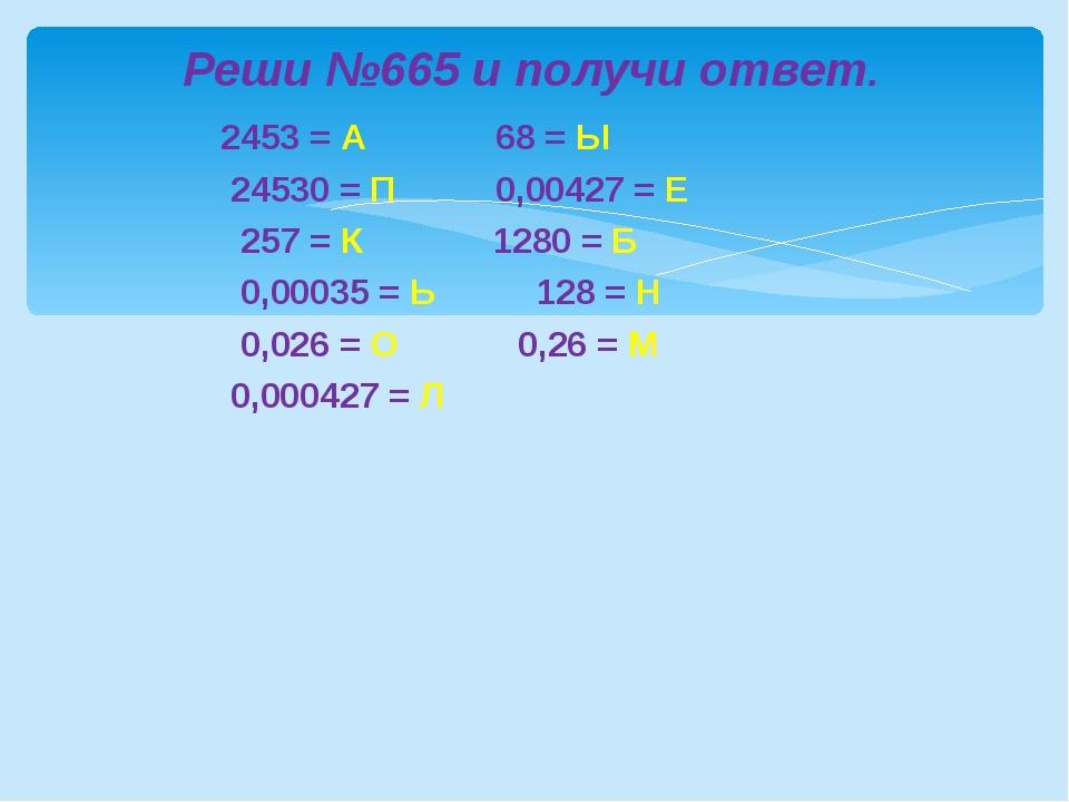 2453 = А 68 = Ы 24530 = П 0,00427 = Е 257 = К 1280 = Б 0,00035 = Ь 128 = Н 0...