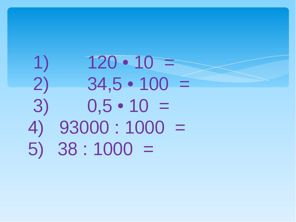 1) 120 • 10 = 2) 34,5 • 100 = 3) 0,5 • 10 = 4) 93000 : 1000 = 5) 38 : 10...