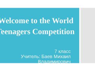 Welcome to the World Teenagers Competition 7 класс Учитель: Баев Михаил Влади