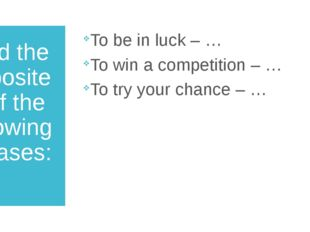 Find the opposites of the following phrases: To be in luck – … To win a compe