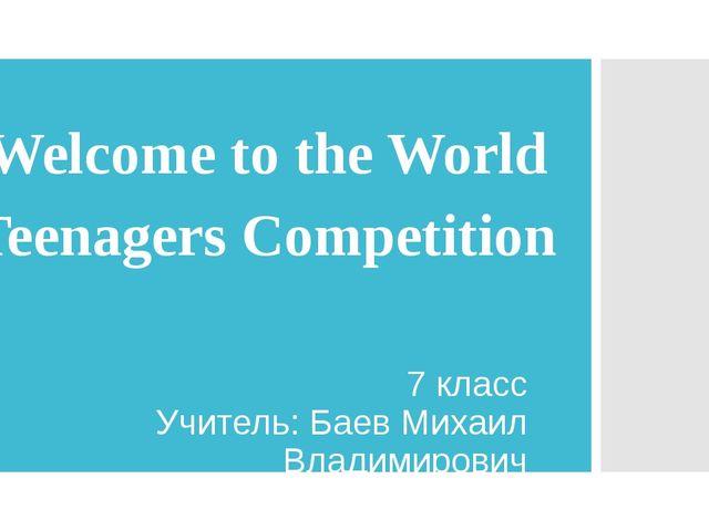 Welcome to the World Teenagers Competition 7 класс Учитель: Баев Михаил Влади...