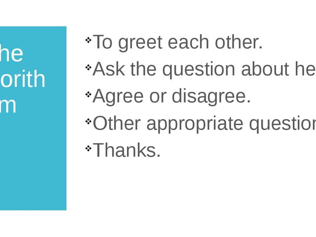 the algorithm To greet each other. Ask the question about help. Agree or disa...