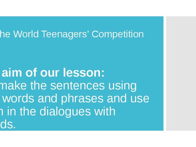 The World Teenagers' Competition The aim of our lesson: - to make the sentenc...