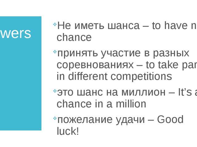 Answers Не иметь шанса – to have no chance принять участие в разных соревнова...