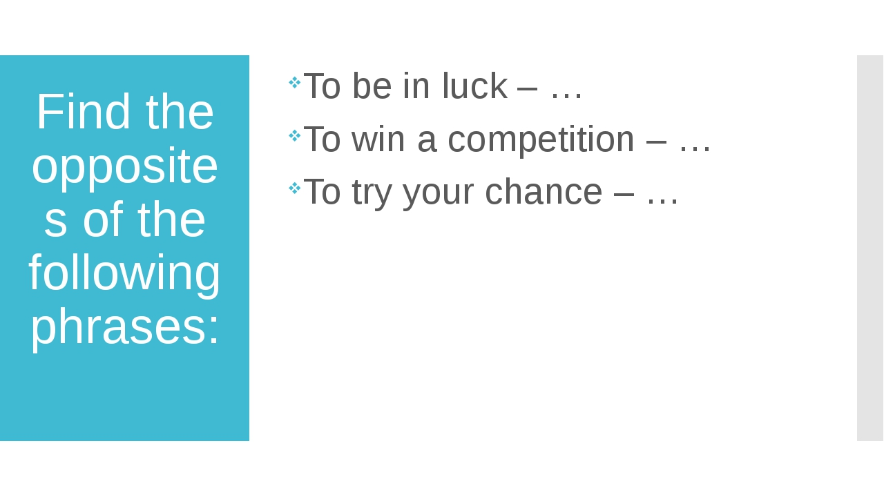 Find the opposites of the following phrases: To be in luck – … To win a compe...