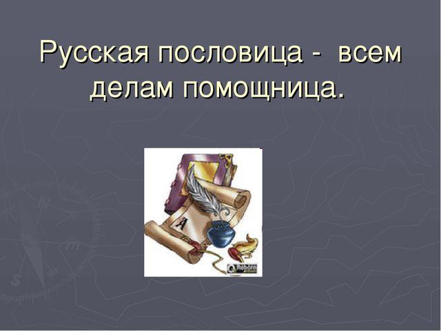 Русская пословица - всем делам помощница.