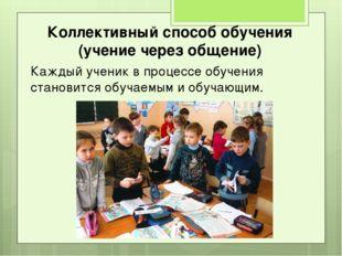Коллективный способ обучения (учение через общение) Каждый ученик в процессе