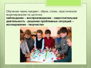 Обучение через предмет, образ, слово, практические моделирование по цепочке: