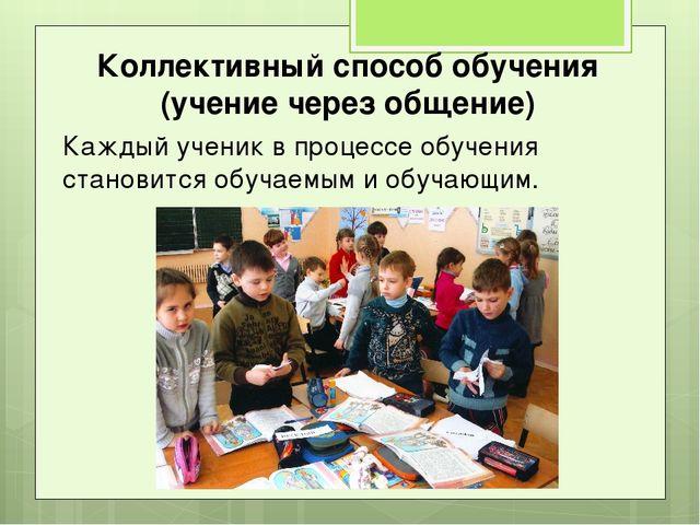Коллективный способ обучения (учение через общение) Каждый ученик в процессе...