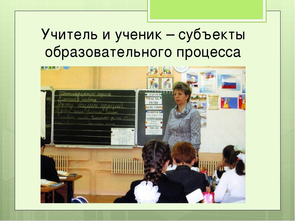 Учитель и ученик – субъекты образовательного процесса