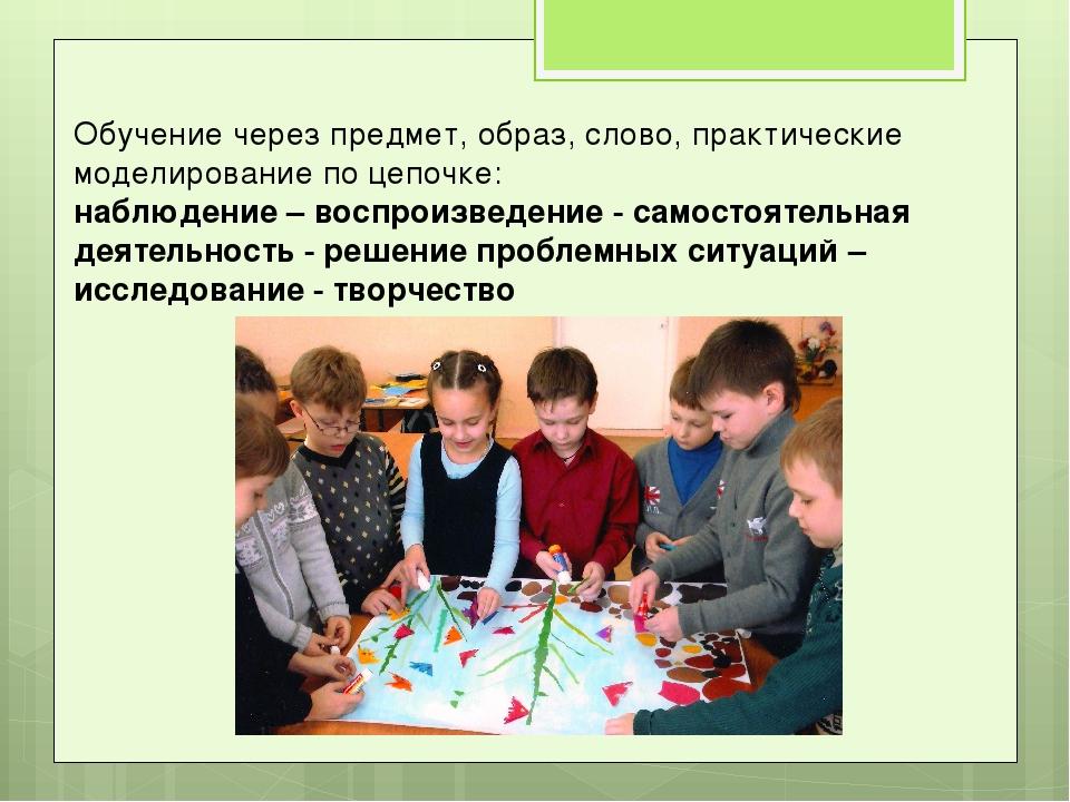 Обучение через предмет, образ, слово, практические моделирование по цепочке:...