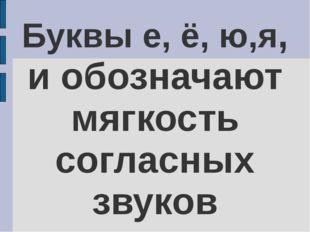 Буквы е, ё, ю,я, и обозначают мягкость согласных звуков
