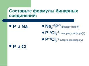Составьте формулы бинарных соединений: P и Na P и Cl Na3+1P-3-фосфит натрия P