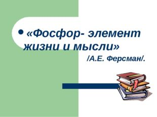 «Фосфор- элемент жизни и мысли» /А.Е. Ферсман/.