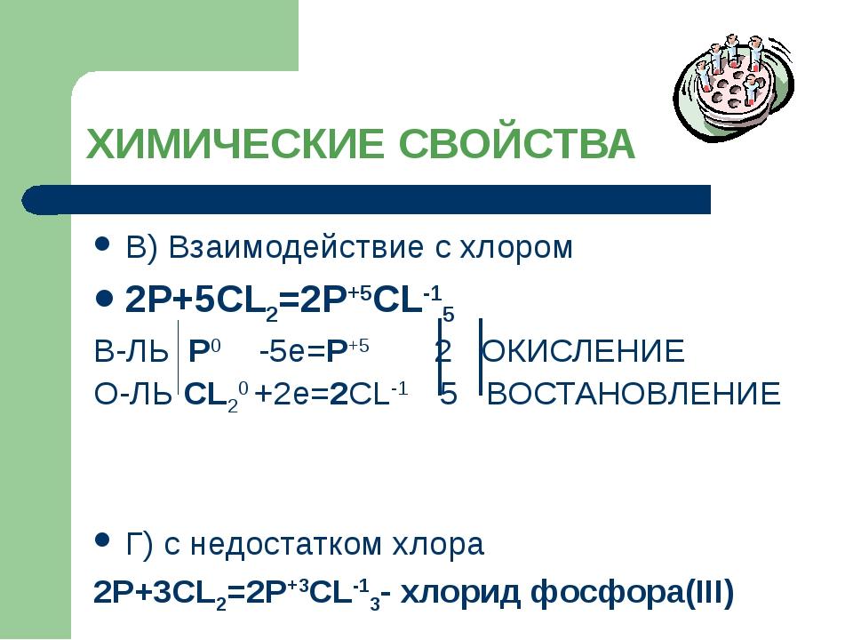 ХИМИЧЕСКИЕ СВОЙСТВА В) Взаимодействие с хлором 2P+5CL2=2P+5CL-15 В-ЛЬ P0 -5e=...