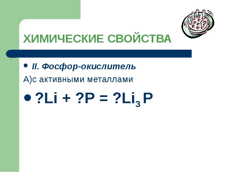 ХИМИЧЕСКИЕ СВОЙСТВА II. Фосфор-окислитель А)с активными металлами ?Li + ?P =...