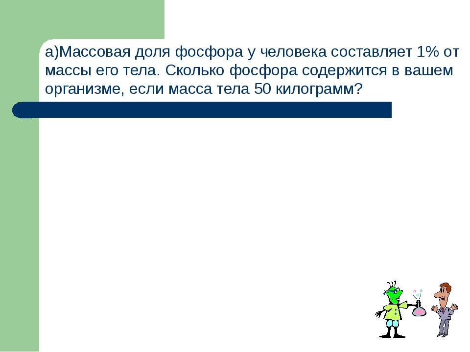 а)Массовая доля фосфора у человека составляет 1% от массы его тела. Сколько...