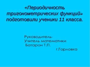 «Периодичность тригонометрических функций» подготовили ученики 11 класса.