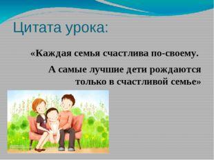 Цитата урока: «Каждая семья счастлива по-своему. А самые лучшие дети рожда