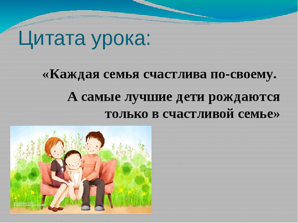 Цитата урока: «Каждая семья счастлива по-своему. А самые лучшие дети рожда...