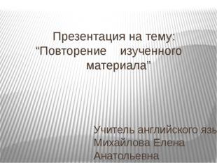 """Презентация на тему: """"Повторение изученного материала"""" Учитель английского я"""