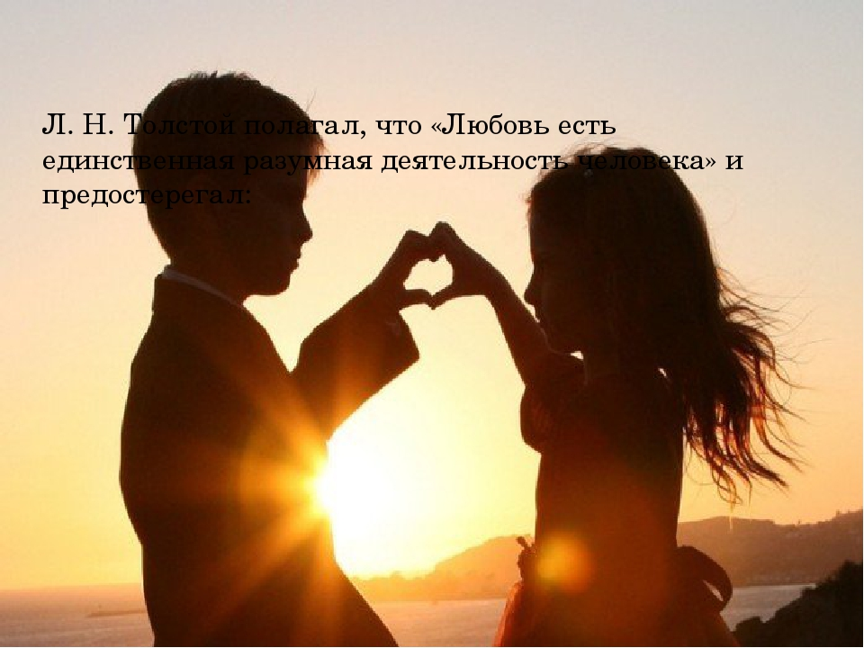 Л. Н. Толстой полагал, что «Любовь есть единственная разумная деятельность че...