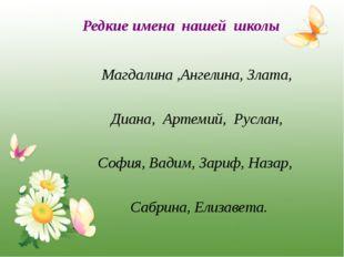 Редкие имена нашей школы Магдалина ,Ангелина, Злата, Диана, Артемий, Руслан,