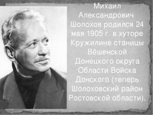 Михаил Александрович Шолохов родился 24 мая 1905 г. в хуторе Кружилине станиц