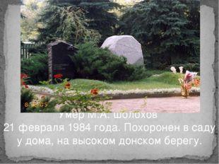 Умер М.А. Шолохов 21 февраля 1984 года. Похоронен в саду у дома, на высоком д