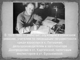В 1920-1922 гг. работает служащим в станичном ревкоме, учителем по ликвидаци