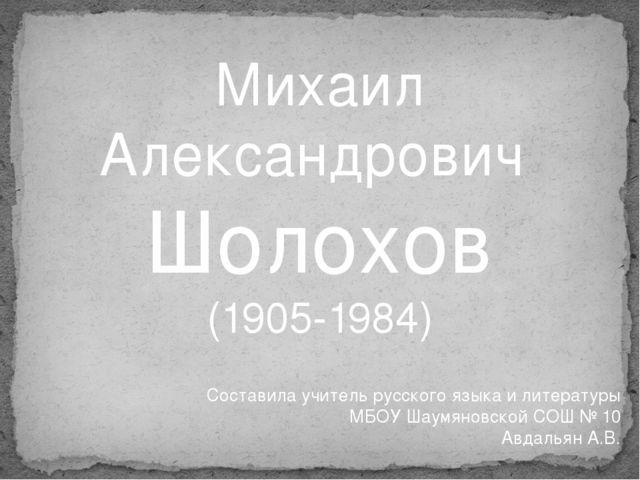 Михаил Александрович Шолохов (1905-1984) Составила учитель русского языка и л...