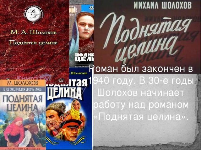 Роман был закончен в 1940 году. В 30-е годы Шолохов начинает работу над роман...